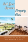 Sell Your Spanish Property Fast: Discovery The Way To Sell Your Property In Spain: Sell Your Property In Spain Without Agents Cover Image