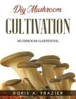 DIY Mushroom Cultivation: Mushroom Gardening Cover Image