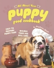 All About Your Puppy Food Cookbook: Easy to Prepare Puppy Food Recipes Your Dog Will Love Cover Image