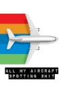 All My Aircraft Spotting Shit: Plane Spotter Enthusiasts - Flight Path - Airports - Pilots - Flight Attendants Cover Image