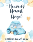 Heaven's Newest Angel Letters To My Baby: A Diary Of All The Things I Wish I Could Say - Newborn Memories - Grief Journal - Loss of a Baby - Sorrowful Cover Image