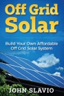 Off Grid Solar: Build Your Own Affordable Off Grid Solar System Cover Image