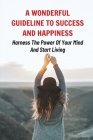 A Wonderful Guideline To Success And Happiness: Harness The Power Of Your Mind And Start Living: How To Create A More Successful Life Cover Image