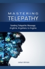 Mastering Telepathy: Sending Telepathic Message Anytime, Anywhere, to Anyone Cover Image