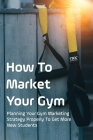 How To Market Your Gym: Planning Your Gym Marketing Strategy Properly To Get More New Students: How To Attract New Customers To Your Gym Studi Cover Image