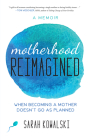 Motherhood Reimagined: When Becoming a Mother Doesn't Go as Planned: A Memoir Cover Image