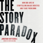 The Story Paradox Lib/E: How Our Love of Storytelling Builds Societies and Tears Them Down Cover Image
