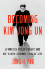 Becoming Kim Jong Un: A Former CIA Officer's Insights into North Korea's Enigmatic Young Dictator Cover Image