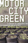 Motor City Green: A Century of Landscapes and Environmentalism in Detroit (Pittsburgh Hist Urban Environ) Cover Image