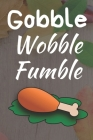 Gobble Wobble Fumble: Thanksgiving Notebook - For Anyone Who Loves To Gobble Turkey This Season Of Gratitude - Suitable to Write In and Take Cover Image