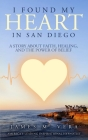 I Found My Heart in San Diego: A Story About Faith, Healing, and The Power of Belief Cover Image