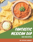 365 Fantastic Mexican Dip Recipes: Greatest Mexican Dip Cookbook of All Time Cover Image