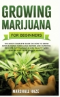 Growing Marijuana for Beginners: The Most Complete Guide on How to Grow MIND-BLOWING Marijuana Indoor and Outdoor, Produce Outstanding & HIGH QUALITY Cover Image