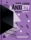 Yes I Have Anxiety Deal With It: Adult Coloring Book with Patterns, Possitive Messages & Inspirational Quotes Cover Image