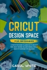 Cricut Design Space for Beginners: A Step by Step Guide to Learn How to Use your First Cricut Machine. Includes Original Project Ideas with Advanced T Cover Image