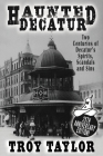 Haunted Decatur: 25th Anniversary Edition: Two Centuries of Decatur's Spirits, Scandals, and Sins Cover Image