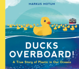 Ducks Overboard!: A True Story of Plastic in Our Oceans Cover Image