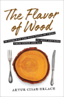 The Flavor of Wood: In Search of the Wild Taste of Trees, from Smoke and SAP to Root and Bark Cover Image