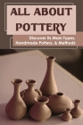 All About Pottery: Discover Its Main Types, Handmade Pottery, & Methods: When Was Pottery Production Revolutionized Cover Image