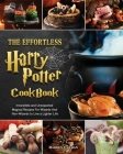 The Effortless Harry Potter Cookbook: Irresistible and Unexpected Magical Recipes For Wizards And Non-Wizards to Live a Lighter Life Cover Image