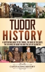 Tudor History: A Captivating Guide to the Tudors, the Wars of the Roses, the Six Wives of Henry VIII and the Life of Elizabeth I Cover Image