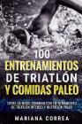 100 Entrenamientos de Triatlon Y Comidas Paleo: Entre En Modo Ironman Con Entrenamiento de Triatlon Intenso Y Nutricion Paleo Cover Image