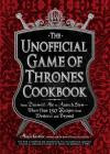 The Unofficial Game of Thrones Cookbook: From Direwolf Ale to Auroch Stew - More Than 150 Recipes from Westeros and Beyond (Unofficial Cookbook) Cover Image