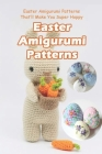 Easter Amigurumi Patterns: Easter Amigurumi Patterns That'll Make You Super Hoppy: Easy and Adorable Easter Amigurumi Crochet Patterns Book Cover Image
