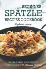 Beginner Spatzle Recipes Cookbook: Delicious & Easy Spatzle Recipes for Beginners to German Cuisine Cover Image