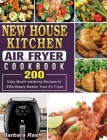 New House Kitchen Air Fryer Cookbook: 200 Easy Mouth-watering Recipes to Effortlessly Master Your Air Fryer Cover Image
