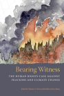 Bearing Witness: The Human Rights Case Against Fracking and Climate Change Cover Image
