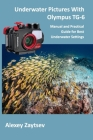 Underwater Pictures With Olympus TG-6: Manual аnd Practical Guide for Best Underwater Settings Cover Image