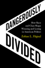 Dangerously Divided: How Race and Class Shape Winning and Losing in American Politics Cover Image