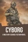 Cyborg: A Military Science Fiction Novel: Science Fiction Novels Cover Image