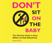 Don't Sit on the Baby!: The Ultimate Guide to Sane, Skilled, and Safe Babysitting Cover Image