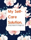 My Self-Care Solution: A 90 Day Planner For Weight Loss - A Year of Becoming Happier, Healthier, and Fitter--One Month at a Time Cover Image