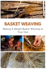 Basket Weaving: Making A Simple Basket Weaving of Your Own Cover Image