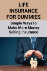 Life Insurance For Dummies: Simple Ways To Make More Money Selling Insurance: Life Insurance Simple Guide Cover Image