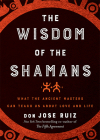 The Wisdom of the Shamans: What the Ancient Masters Can Teach Us about Love and Life Cover Image