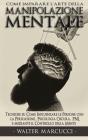 Come Imparare L'Arte della MANIPOLAZIONE MENTALE: Tecniche su Come Influenzare le Persone con la Persuasione, Psicologia Oscura, PNL e mediante il Con Cover Image