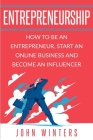 Entrepreneurship: How to Be an Entrepreneur, Start an Online Business and Become an Influencer Cover Image