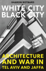 White City, Black City: Architecture and War in Tel Aviv and Jaffa Cover Image