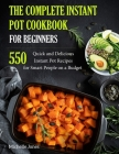 The Complete Instant Pot Cookbook for Beginners: 550 Quick and Delicious Instant Pot Recipes for Smart People on a Budget Cover Image