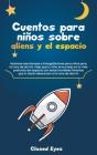 Cuentos para niñossobre Aliens y el espacio: Historias asombrosas e intergalácticas para niños para la hora de dormir. Deja que tu niño se sumerja en Cover Image