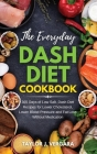 The Everyday Dash Diet Cookbook: 365 Days of Low Salt, Dash Diet Recipes for Lower Cholesterol, Lower Blood Pressure and Fat Loss Without Medication Cover Image