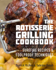 The Rotisserie Grilling Cookbook: Surefire Recipes and Foolproof Techniques Cover Image