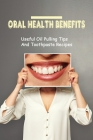 Oral Health Benefits: Useful Oil Pulling Tips And Toothpaste Recipes: Ways To Naturally Detox Your Mouth Cover Image