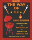 The Way of Meat: Recipes to Prepare High Quality Meat with Crispy Texture and Perfect Color and Palatable Taste using the 3 in 1 Pit Bo Cover Image