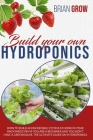 Build your own hydroponics: how to build an incredible system at home in your backyard even if you are a beginner . The guide on hydroponics. Cover Image
