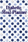 Diabetic Meal Planner: Blood Sugar Medical Diary - Daily Health Jounal - Breakfast, Dinner, Lunch, Snack & Bedtime Grams Carb, Insulin Dose & Cover Image